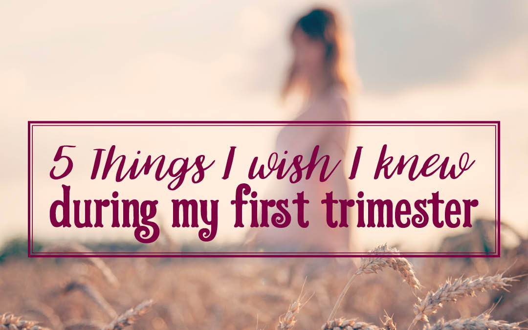 5 Things I Wish I knew During My First Trimester