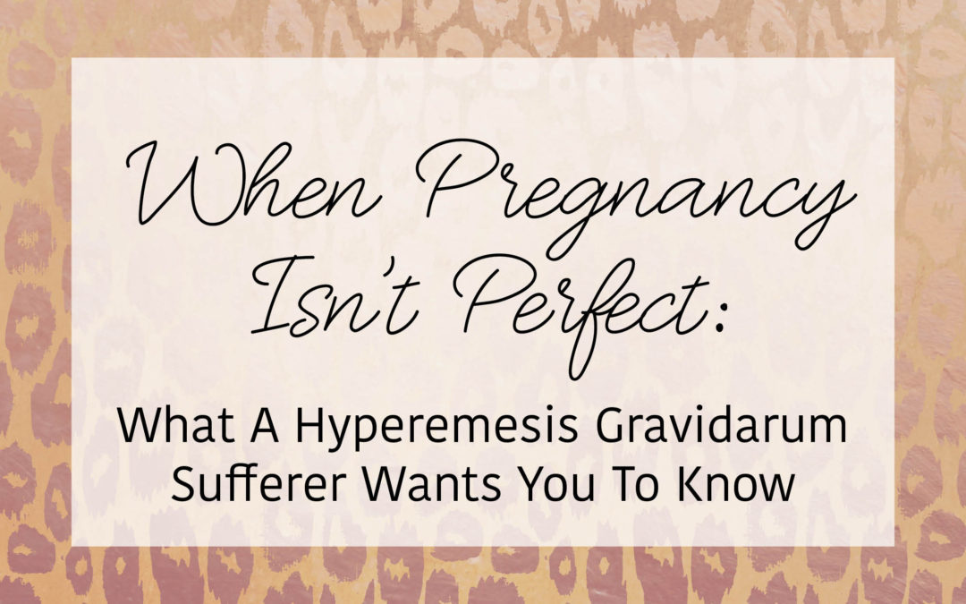 When Pregnancy Isn't Perfect: What A Hyperemesis Gravidarum Sufferer Wants You To Know